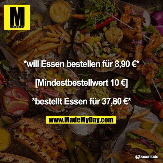 *will Essen bestellen für 8,90 €*<br /> <br /> [Mindestbestellwert 10 €]<br /> <br /> *bestellt Essen für 37,80 €*