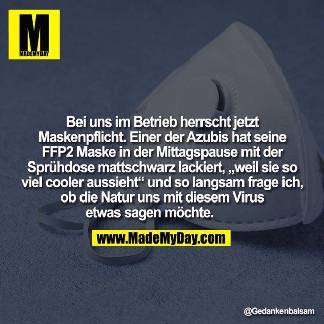 """Bei uns im Betrieb herrscht jetzt Maskenpflicht. Einer der Azubis hat seine FFP2 Maske in der Mittagspause mit der Sprühdose mattschwarz lackiert, """"weil sie so viel cooler aussieht"""" und so langsam frage ich, ob die Natur uns mit diesem Virus etwas sagen möchte."""