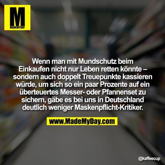 Wenn man mit Mundschutz beim Einkaufen nicht nur Leben retten könnte – sondern auch doppelt Treuepunkte kassieren würde, um sich so ein paar Prozente auf ein überteuertes Messer- oder Pfannenset zu sichern, gäbe es bei uns in Deutschland deutlich weniger Maskenpflicht-Kritiker.