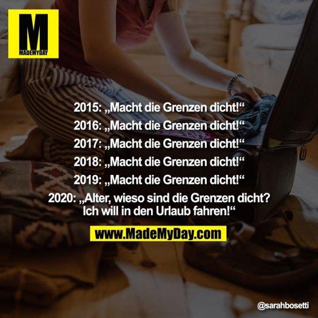"""2015: """"Macht die Grenzen dicht!""""<br /> <br /> 2016: """"Macht die Grenzen dicht!""""<br /> <br /> 2017: """"Macht die Grenzen dicht!""""<br /> <br /> 2018: """"Macht die Grenzen dicht!""""<br /> <br /> 2019: """"Macht die Grenzen dicht!""""<br /> <br /> 2020: """"Alter, wieso sind die Grenzen dicht? Ich will in den Urlaub fahren!"""""""