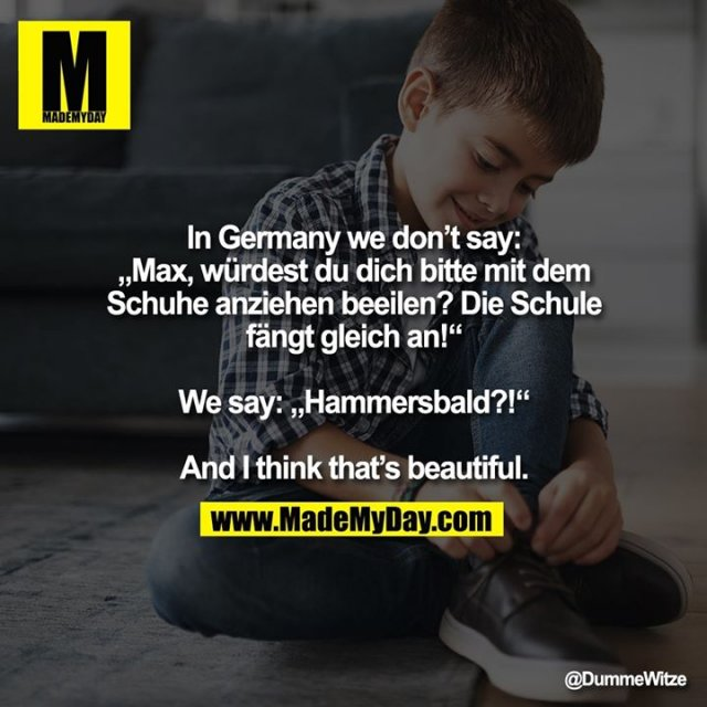 "In Germany we don't say:<br /> ""Max, würdest du dich bitte mit dem Schuhe anziehen beeilen? Die Schule fängt gleich an!""<br /> <br /> We say: ""Hammersbald?!""<br /> <br /> And I think that's beautiful."