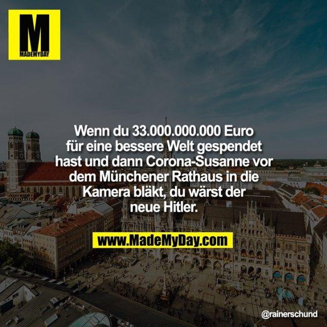 Wenn du 33.000.000.000 Euro für eine bessere Welt gespendet hast und dann Corona-Susanne vor dem Münchener Rathaus in die Kamera bläkt, du wärst der neue Hitler.
