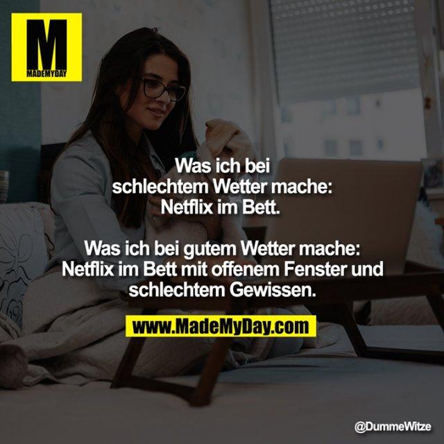 Was ich bei schlechtem Wetter mache: Netflix im Bett. <br /> Was ich bei gutem Wetter mache: Netflix im Bett mit offenem Fenster und schlechtem Gewissen.