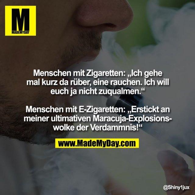 """Menschen mit Zigaretten: """"Ich gehe mal kurz da rüber, eine rauchen. Ich will euch ja nicht zuqualmen.""""<br /> <br /> Menschen mit E-Zigaretten: """"Erstickt an meiner ultimativen Maracuja-Explosionswolke der Verdammnis!"""""""