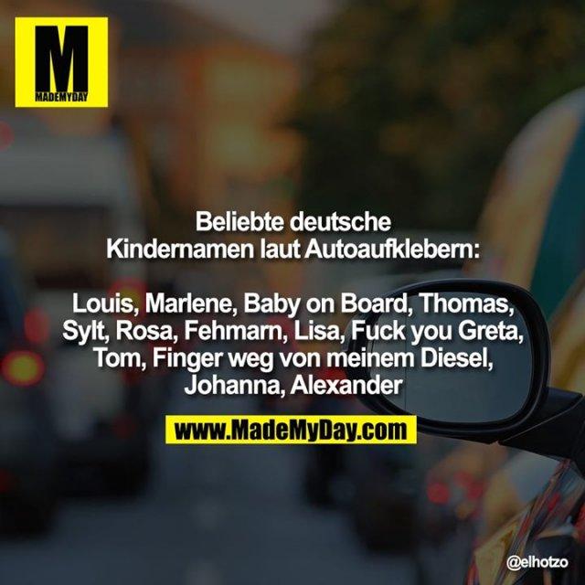 Beliebte deutsche Kindernamen laut Autoaufklebern:<br /> <br /> Louis, Marlene, Baby on Board, Thomas, Sylt, Rosa, Fehmarn, Lisa, Fuck you Greta, Tom, Finger weg von meinem Diesel, Johanna, Alexander