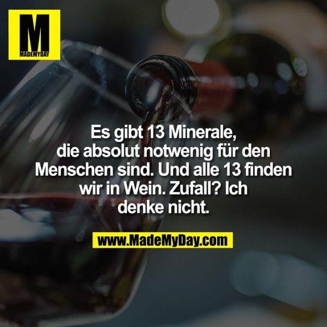 Es gibt 13 Minerale, die absolut notwenig für den Menschen sind. Und alle 13 finden wir in Wein. Zufall? Ich denke nicht.