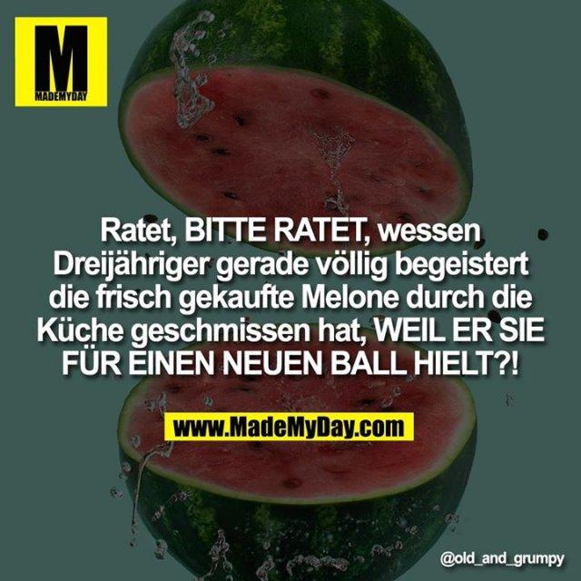 Ratet, BITTE RATET, wessen Dreijähriger gerade völlig begeistert die frisch gekaufte Melone durch die Küche geschmissen hat, WEIL ER SIE FÜR EINEN NEUEN BALL HIELT?!