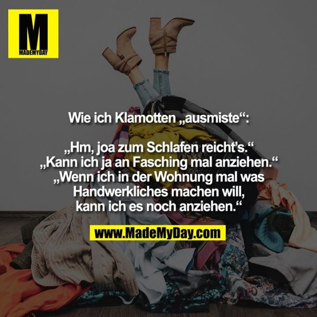 """Wie ich Klamotten """"ausmiste"""":<br /> <br /> """"Hm, joa zum Schlafen reicht's.""""<br /> """"Kann ich ja an Fasching mal anziehen.""""<br /> """"Wenn ich in der Wohnung mal was Handwerkliches machen will, kann ich es noch anziehen."""""""