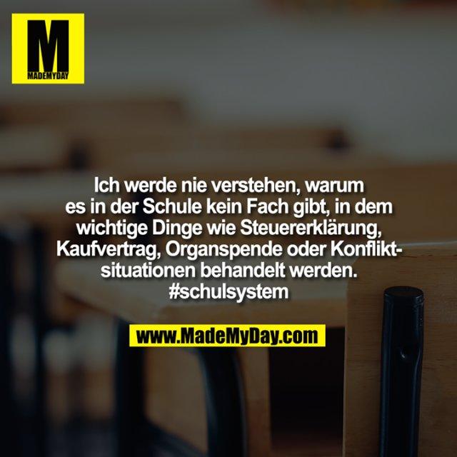 Ich werde nie verstehen, warum es in der Schule kein Fach gibt, in dem wichtige Dinge wie Steuererklärung, Kaufvertrag, Organspende oder Konfliktsituationen behandelt werden. #schulsystem