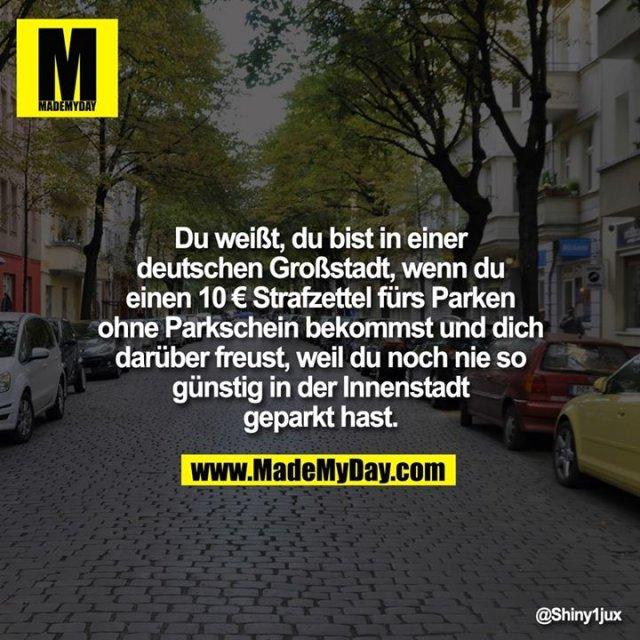 Du weißt, du bist in einer deutschen Großstadt, wenn du einen 10€ Strafzettel fürs Parken ohne Parkschein bekommst und dich darüber freust, weil du noch nie so günstig in der Innenstadt geparkt hast.