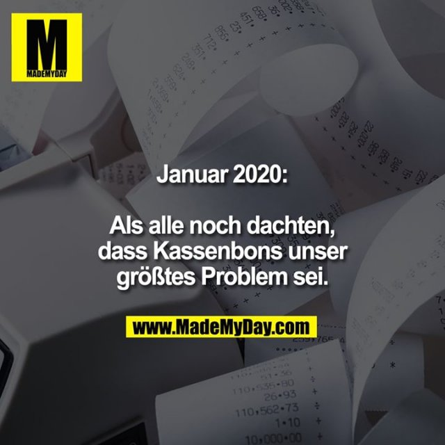 Januar 2020:<br /> <br /> als noch alle dachten, dass Kassenbons unser größtes Problem sei.