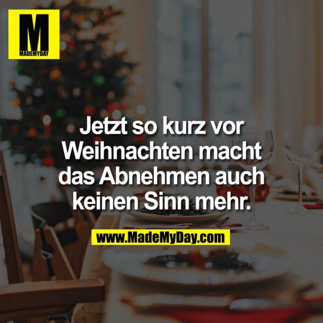 Jetzt so kurz vor Weihnachten macht das Abnehmen auch keinen Sinn mehr.