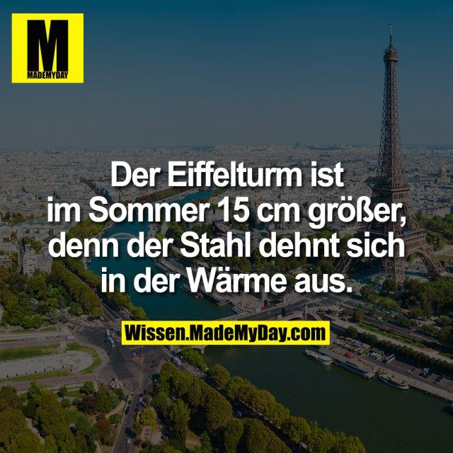 Der Eiffelturm ist im Sommer 15 cm größer, denn der Stahl dehnt sich in der Wärme aus.