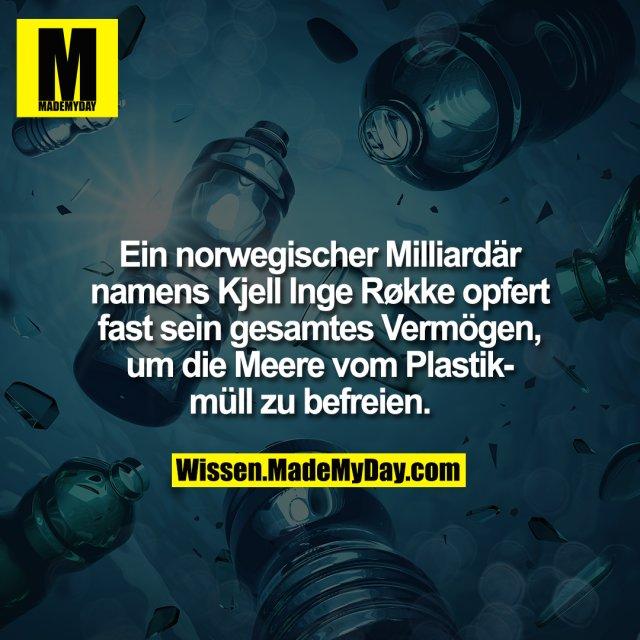 Ein norwegischer Milliardär namens Kjell Inge Røkke opfert fast sein gesamtes Vermögen, um die Meere vom Plastikmüll zu befreien.
