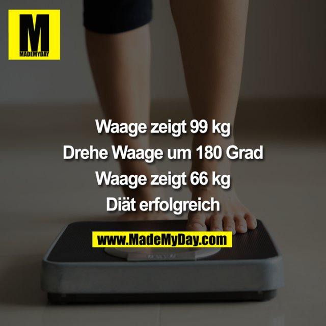 Waage zeigt 99 kg<br /> <br /> Drehe Waage um 180 Grad<br /> <br /> Waage zeigt 66 kg<br /> <br /> Diät erfolgreich