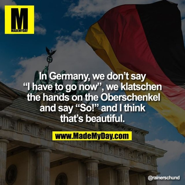 """In Germany, we don't say<br /> """"I have to go now"""", we klatschen the hands on the Oberschenkel and say """"So!"""" and I think that's beautiful."""