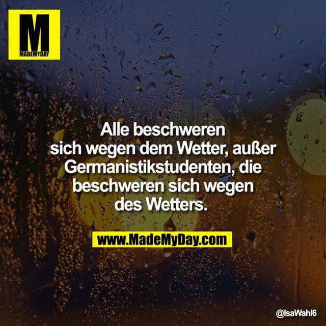 Alle beschweren sich wegen dem Wetter, außer Germanistikstudenten, die beschweren sich wegen des Wetters.
