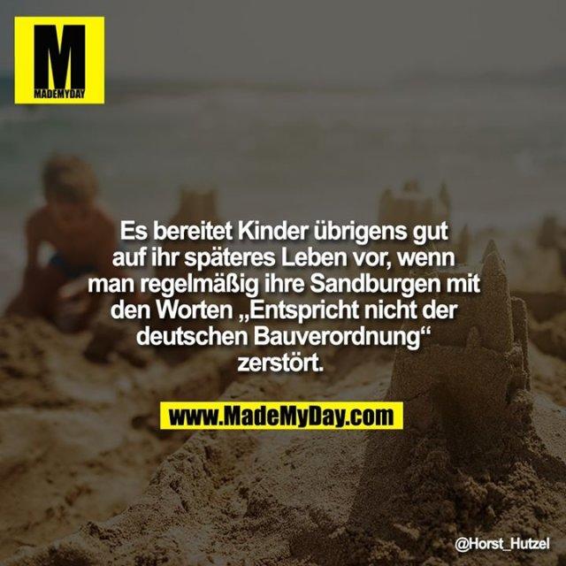 """Es bereitet Kinder übrigens gut auf ihr späteres Leben vor, wenn man regelmäßig ihre Sandburgen mit den Worten """"Entspricht nicht der deutschen Bauverordnung"""" zerstört."""