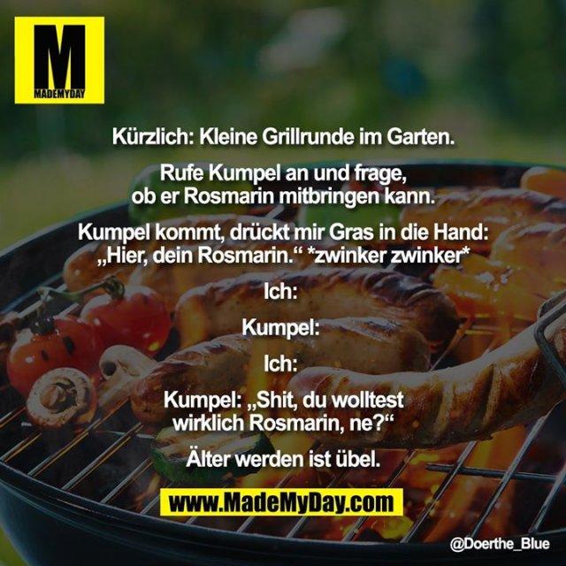 """Kürzlich: Kleine Grillrunde im Garten.<br /> <br /> Rufe Kumpel an und frage,<br /> ob er Rosmarin mitbringen kann.<br /> <br /> Kumpel kommt, drückt mir Gras in die Hand:<br /> """"Hier, dein Rosmarin."""" *zwinker zwinker*<br /> <br /> Ich: <br /> <br /> Kumpel: <br /> <br /> Ich: <br /> <br /> Kumpel: """"Shit, du wolltest<br /> wirklich Rosmarin, ne?""""<br /> <br /> Älter werden ist übel."""
