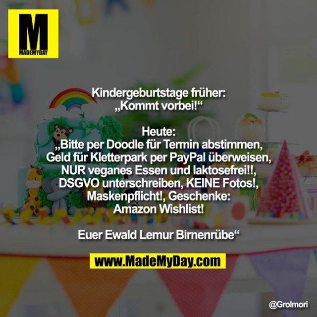 """Kindergeburtstage früher:<br /> """"Kommt vorbei!""""<br /> <br /> Heute:<br /> """"Bitte per Doodle für Termin abstimmen, Geld für Kletterpark per PayPal überweisen, NUR veganes Essen und laktosefrei!!, DSGVO unterschreiben, KEINE Fotos!, Maskenpflicht!, Geschenke: Amazon Wishlist!<br /> <br /> Euer Ewald Lemur Birnenrübe"""""""