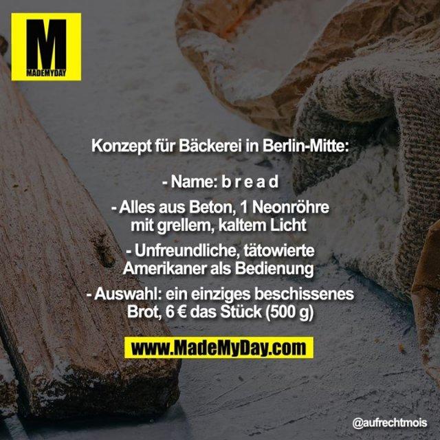 Konzept für Bäckerei in Berlin-Mitte:<br /> <br /> - Name: b r e a d<br /> <br /> - Alles aus Beton, 1 Neonröhre mit grellem, kaltem Licht <br /> <br /> - Unfreundliche, tätowierte<br /> Amerikaner als Bedienung <br /> <br /> - Auswahl: ein einziges beschissenes Brot, 6 € das Stück (500 g)