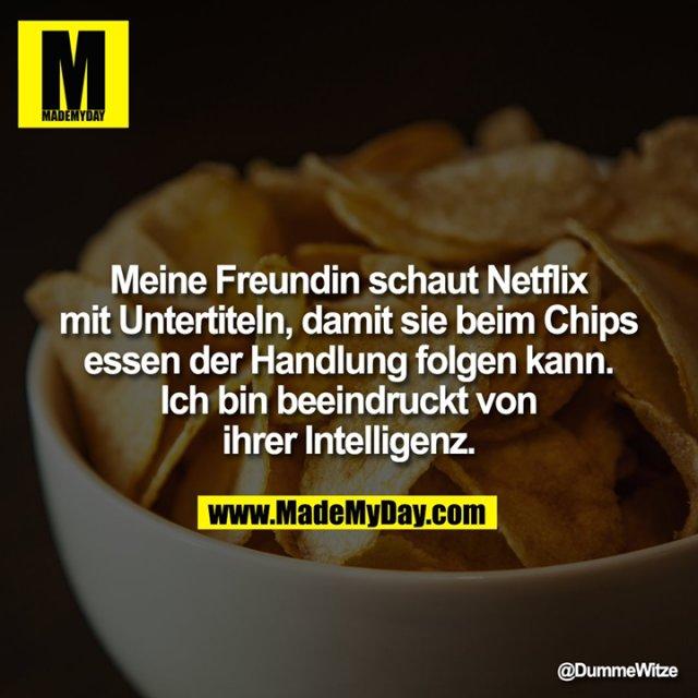 Meine Freundin schaut Netflix mit Untertiteln, damit sie beim Chips essen der Handlung folgen kann.<br /> Ich bin beeindruckt von ihrer Intelligenz.