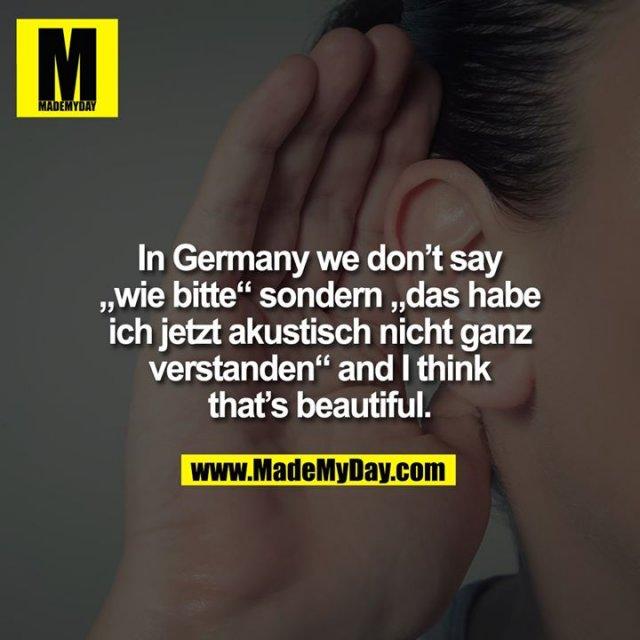 """In Germany we don't say """"wie bitte"""" sondern """"das habe ich jetzt akustisch nicht ganz verstanden"""" and I think that's beautiful."""