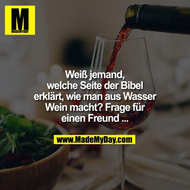 Weiß jemand, welche Seite der Bibel erklärt, wie man aus Wasser Wein macht? Frage für einen Freund ...