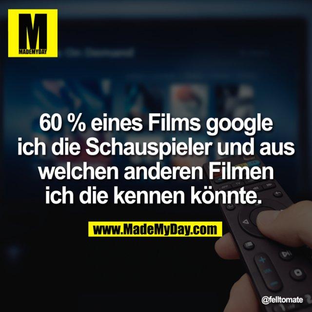 60 % eines Films google ich die Schauspieler und aus welchen anderen Filmen ich die kennen könnte.