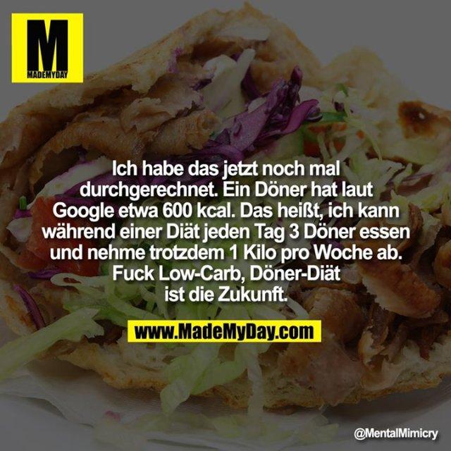 Ich habe das jetzt noch mal durchgerechnet. Ein Döner hat laut Google etwa 600 kcal. Das heißt, ich kann während einer Diät jeden Tag 3 Döner essen und nehme trotzdem 1 Kilo pro Woche ab. Fuck Low-Carb, Döner-Diät ist die Zukunft.