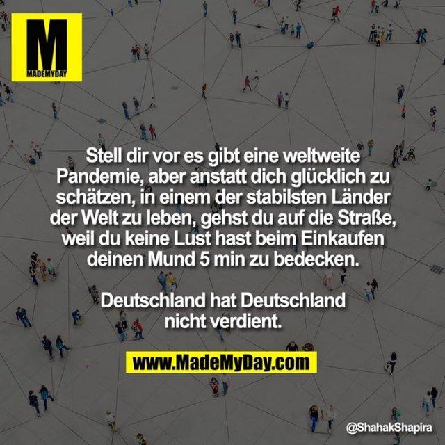 Stell dir vor es gibt eine weltweite Pandemie, aber anstatt dich glücklich zu schätzen, in einem der stabilsten Länder der Welt zu leben, gehst du auf die Straße, weil du keine Lust hast beim Einkaufen deinen Mund 5 min zu bedecken.<br /> <br /> Deutschland hat Deutschland nicht verdient.