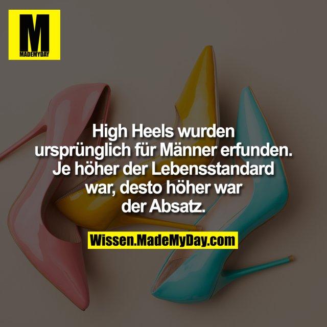 High Heels wurden ursprünglich für Männer erfunden. Je höher der Lebensstandard war, desto höher war der Absatz.