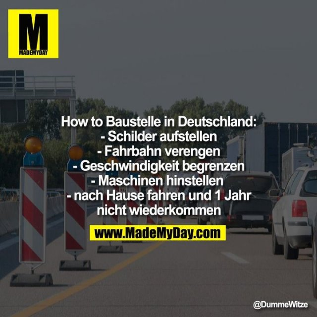 How to Baustelle in Deutschland:<br /> - Schilder aufstellen<br /> - Fahrbahn verengen<br /> - Geschwindigkeit begrenzen<br /> - Maschinen hinstellen <br /> - nach Hause fahren und 1 Jahr nicht wiederkommen