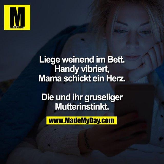 Liege weinend im Bett.<br /> Handy vibriert, Mama schickt ein Herz.<br /> <br /> Die und ihr gruseliger Mutterinstinkt.