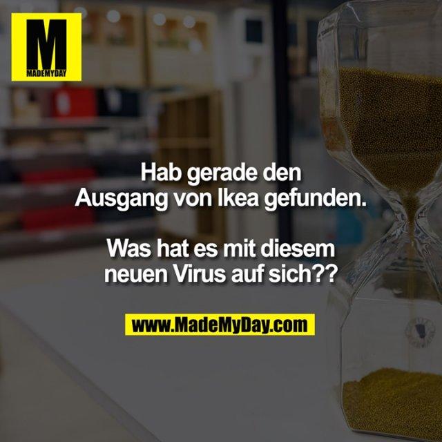 Hab gerade den Ausgang von Ikea gefunden.<br /> <br /> Was hat es mit diesem neuen Virus auf sich??