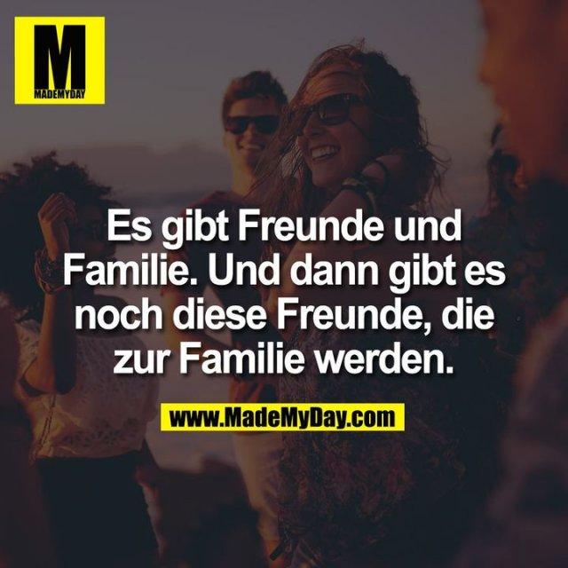 Es gibt Freunde und Familie. Und dann gibt es noch diese Freunde, die zur Familie werden.