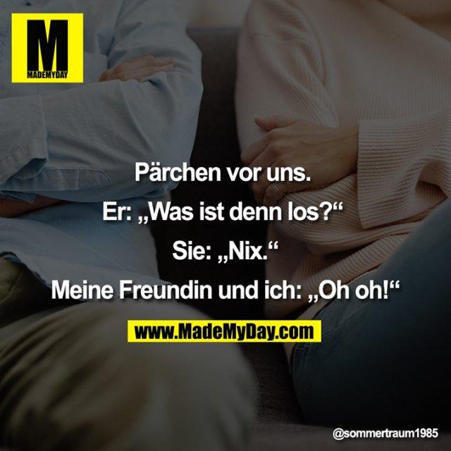 """Pärchen vor uns. <br /> <br /> Er: """"Was ist denn los?"""" <br /> <br /> Sie: """"Nix.""""<br /> <br /> Meine Freundin und ich: """"Oh oh!"""""""