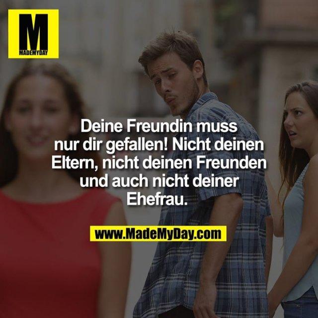 Deine Freundin muss nur dir gefallen! Nicht deinen Eltern, nicht deinen Freunden und auch nicht deiner Ehefrau.