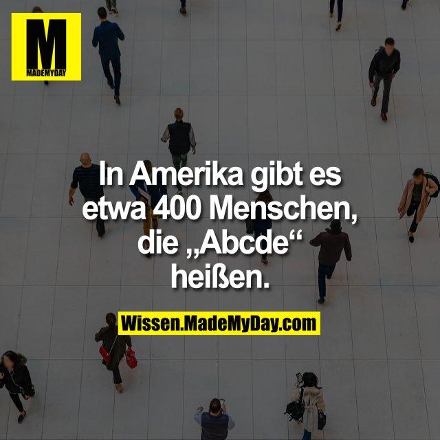 """In Amerika gibt es etwa 400 Menschen, die """"Abcde"""" heißen."""