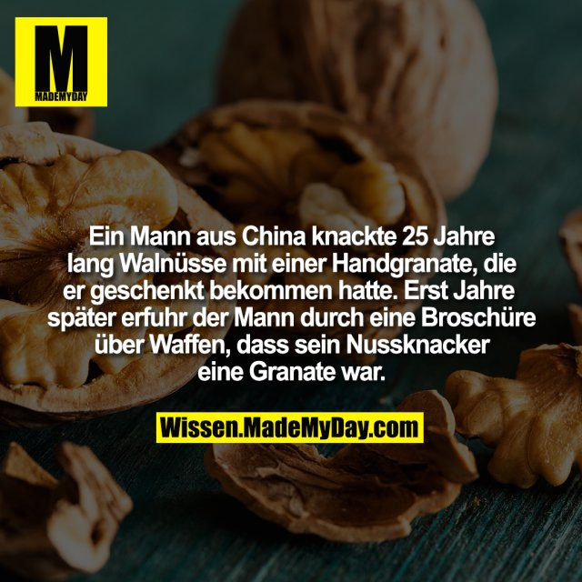 Ein Mann aus China knackte 25 Jahre lang Walnüsse mit einer Handgranate, die er geschenkt bekommen hatte. Erst Jahre später erfuhr der Mann durch eine Broschüre über Waffen, dass sein Nussknacker eine Granate war.