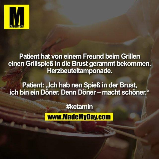 """Patient hat von einem Freund beim Grillen einen Grillspieß in die Brust gerammt bekommen. Herzbeuteltamponade.<br /> <br /> Patient: """"Ich hab nen Spieß in der Brust, ich bin ein Döner. Denn Döner – macht schöner.""""<br /> <br /> #ketamin"""