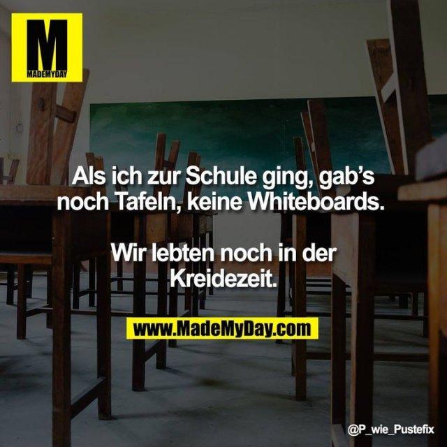 Als ich zur Schule ging, gab's noch Tafeln, keine Whiteboards. <br /> <br /> Wir lebten noch in der Kreidezeit.