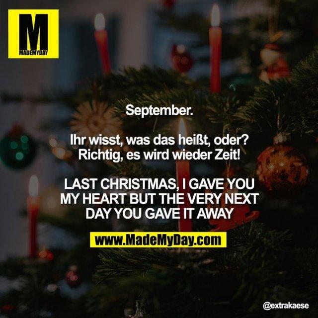 """September.<br /> <br /> Ihr wisst, was das heißt, oder?<br /> Richtig, es wird wieder Zeit!<br /> <br /> LAST CHRISTMAS, I GAVE YOU MY HEART <br /> BUT THE VERY NEXT DAY YOU GAVE IT AWAY"""""""