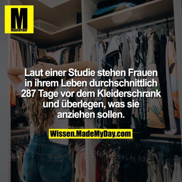 Laut einer Studie stehen Frauen in ihrem Leben durchschnittlich 287 Tage vor dem Kleiderschrank und überlegen, was sie anziehen sollen.