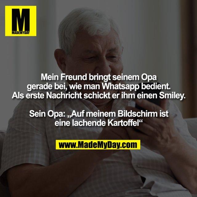 """Mein Freund bringt seinem Opa<br /> gerade bei, wie man Whatsapp bedient.<br /> Als erste Nachricht schickt er ihm einen Smiley.<br /> <br /> Sein Opa: """"Auf meinem Bildschirm ist<br /> eine lachende Kartoffel"""""""