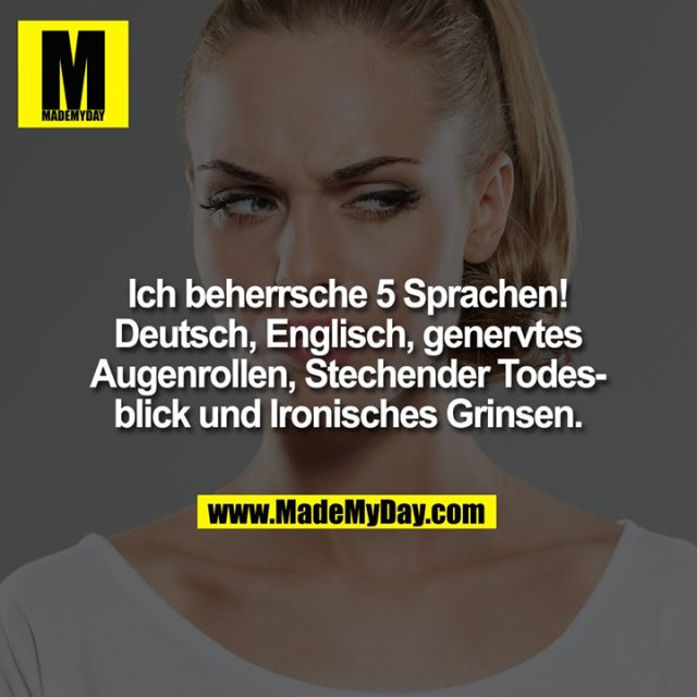 Ich beherrsche 5 Sprachen! Deutsch, Englisch, genervtes Augenrollen, Stechender Todesblick und Ironisches Grinsen.