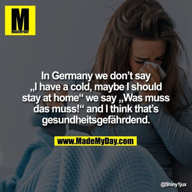 "In Germany we don't say<br /> ""I have a cold, maybe I should<br /> stay at home"" we say ""Was muss das muss!"" and I think that's gesundheitsgefährdend."