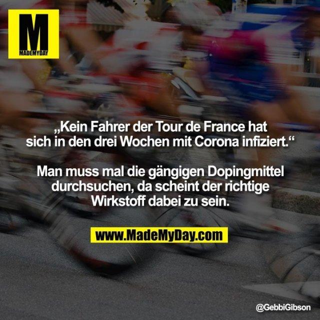 """""""Kein Fahrer der Tour de France hat sich in den drei Wochen mit Corona infiziert.""""<br /> <br /> Man muss mal die gängigen Dopingmittel durchsuchen, da scheint der richtige Wirkstoff dabei zu sein."""