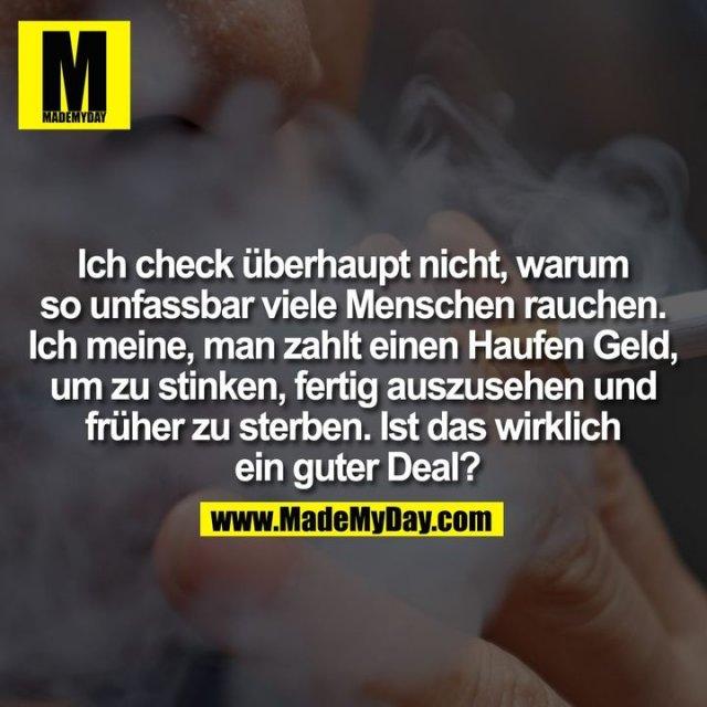 Ich check überhaupt nicht, warum<br /> so unfassbar viele Menschen rauchen.<br /> Ich meine, man zahlt einen Haufen Geld,<br /> um zu stinken, fertig auszusehen und<br /> früher zu sterben. Ist das wirklich<br />  ein guter Deal?