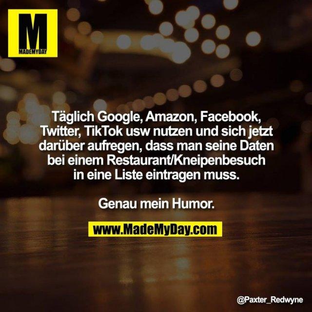 Täglich Google, Amazon, Facebook, Twitter, TikTok usw nutzen und sich jetzt darüber aufregen, dass man seine Daten bei einem Restaurant/Kneipenbesuch in eine Liste eintragen muß.<br /> <br /> Genau mein Humor.